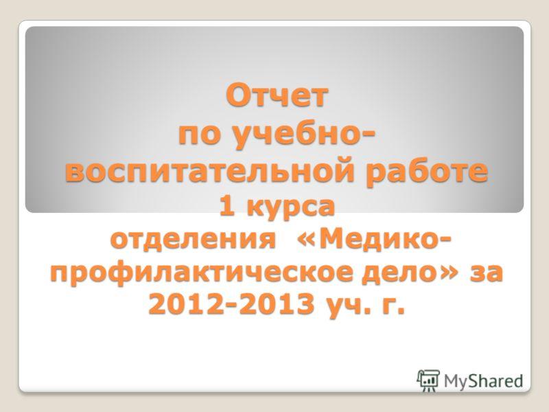 Отчет по учебно- воспитательной работе 1 курса отделения «Медико- профилактическое дело» за 2012-2013 уч. г.
