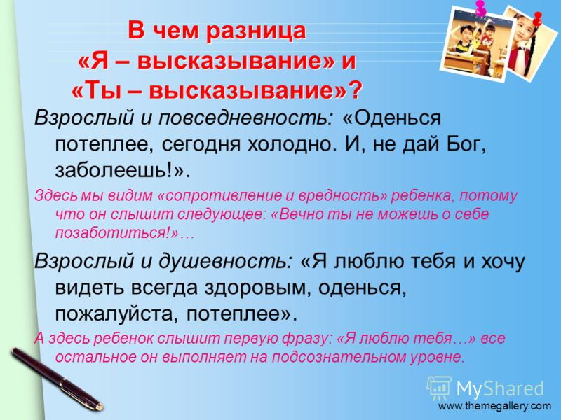 www.themegallery.com В чем разница «Я – высказывание» и «Ты – высказывание»? Взрослый и повседневность: «Оденься потеплее, сегодня холодно. И, не дай Бог, заболеешь!». Здесь мы видим «сопротивление и вредность» ребенка, потому что он слышит следующее