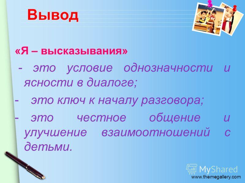 www.themegallery.com Вывод «Я – высказывания» - это условие однозначности и ясности в диалоге; - это ключ к началу разговора; - это честное общение и улучшение взаимоотношений с детьми.
