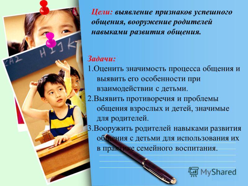 L/O/G/O Задачи: 1.Оценить значимость процесса общения и выявить его особенности при взаимодействии с детьми. 2.Выявить противоречия и проблемы общения взрослых и детей, значимые для родителей. 3.Вооружить родителей навыками развития общения с детьми