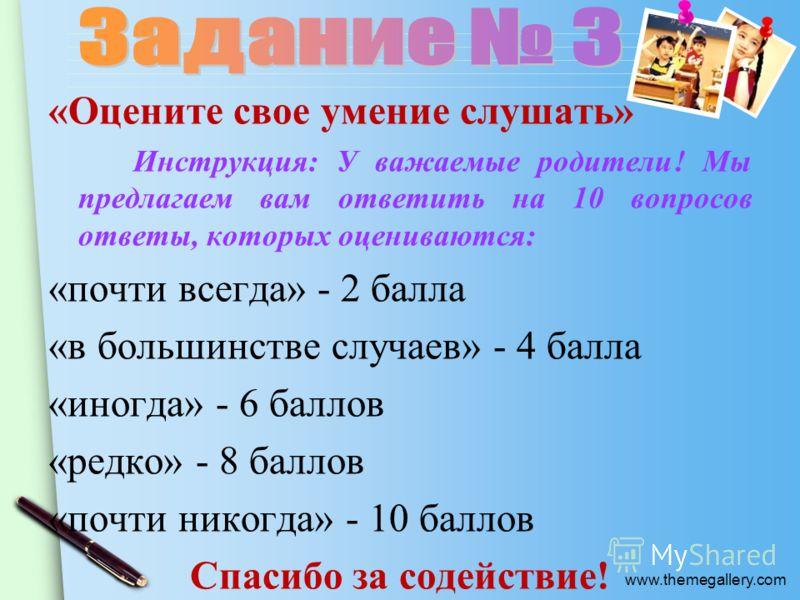 www.themegallery.com «Оцените свое умение слушать» Инструкция: У важаемые родители! Мы предлагаем вам ответить на 10 вопросов ответы, которых оцениваются: «почти всегда» - 2 балла «в большинстве случаев» - 4 балла «иногда» - 6 баллов «редко» - 8 балл