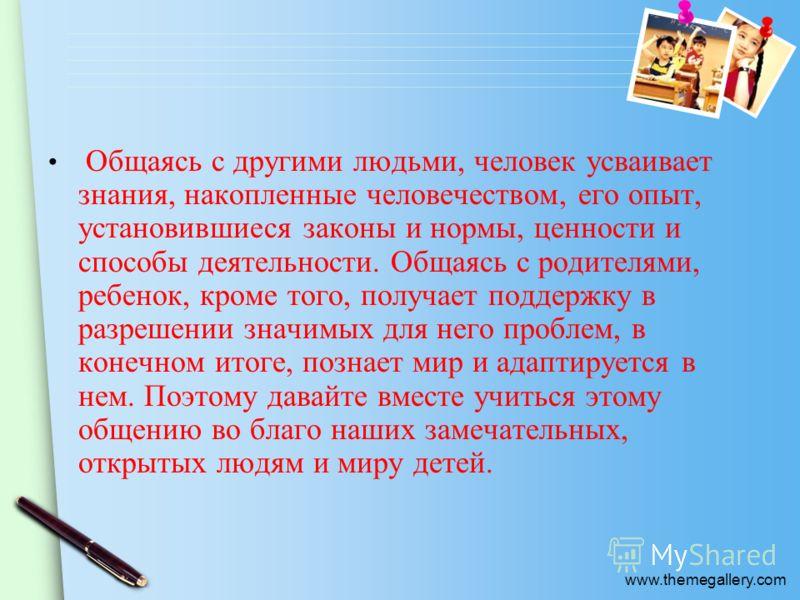 www.themegallery.com Общаясь с другими людьми, человек усваивает знания, накопленные человечеством, его опыт, установившиеся законы и нормы, ценности и способы деятельности. Общаясь с родителями, ребенок, кроме того, получает поддержку в разрешении
