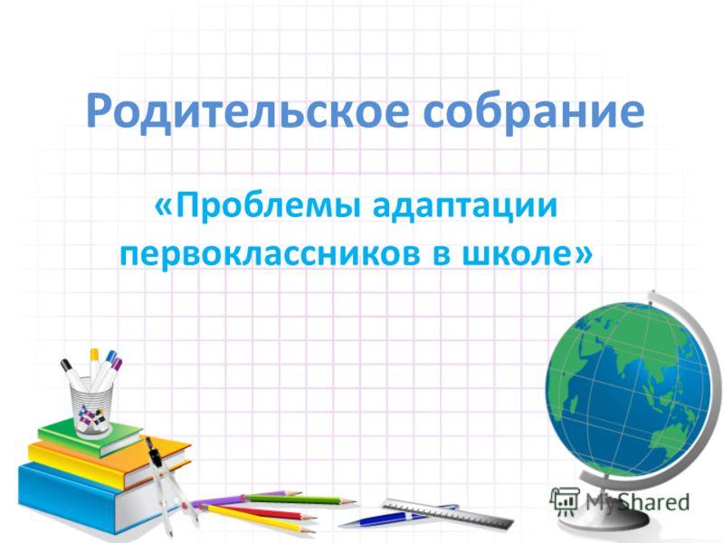 Родительское собрание «Проблемы адаптации первоклассников в школе»