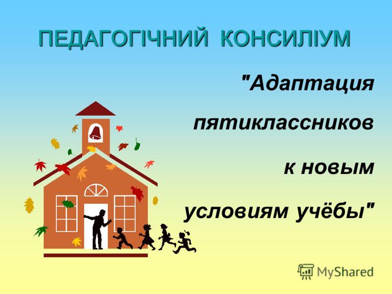 ПЕДАГОГІЧНИЙ КОНСИЛІУМ Адаптация пятиклассников к новым условиям учёбы