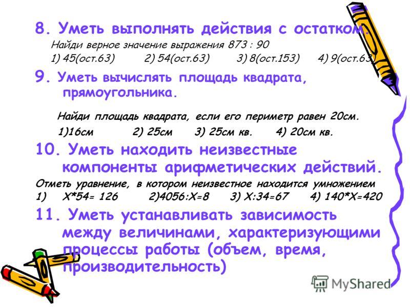 8. Уметь выполнять действия с остатком. Найди верное значение выражения 873 : 90 1) 45(ост.63) 2) 54(ост.63) 3) 8(ост.153) 4) 9(ост.63) 9. Уметь вычислять площадь квадрата, прямоугольника. Найди площадь квадрата, если его периметр равен 20см. 1)16см