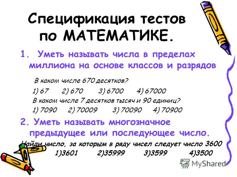 Спецификация тестов по МАТЕМАТИКЕ. 1. Уметь называть числа в пределах миллиона на основе классов и разрядов В каком числе 670 десятков? 1) 67 2) 670 3) 6700 4) 67000 В каком числе 7 десятков тысяч и 90 единиц? 1) 7090 2) 70009 3) 70090 4) 70900 2. Ум