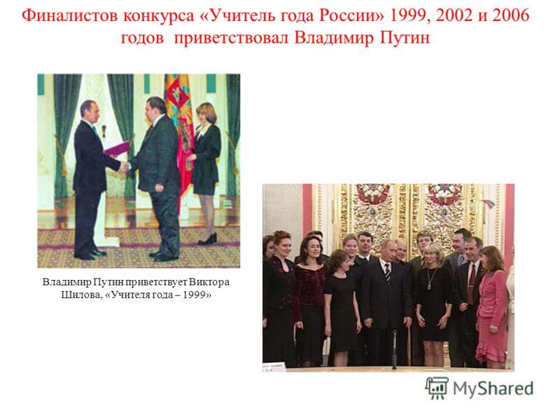 Финалистов конкурса «Учитель года России» 1999, 2002 и 2006 годов приветствовал Владимир Путин Владимир Путин приветствует Виктора Шилова, «Учителя года – 1999»