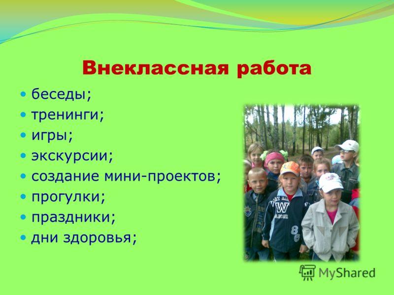 Внеклассная работа беседы; тренинги; игры; экскурсии; создание мини-проектов; прогулки; праздники; дни здоровья;