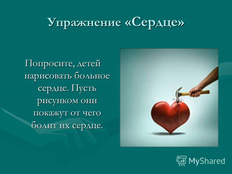 Упражнение «Сердце» Попросите, детей нарисовать больное сердце. Пусть рисунком они покажут от чего болит их сердце.