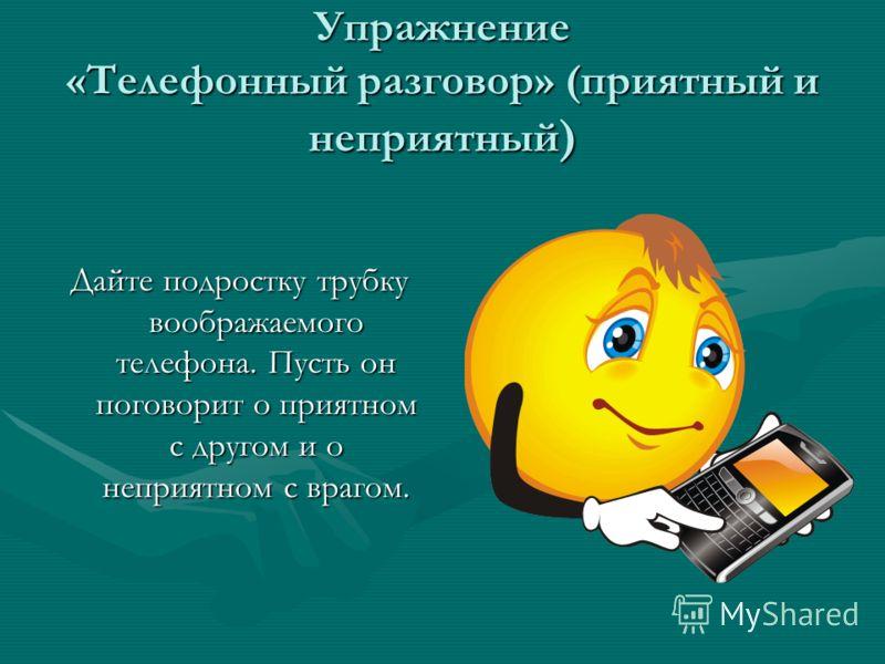 Упражнение «Телефонный разговор» (приятный и неприятный ) Дайте подростку трубку воображаемого телефона. Пусть он поговорит о приятном с другом и о неприятном с врагом.