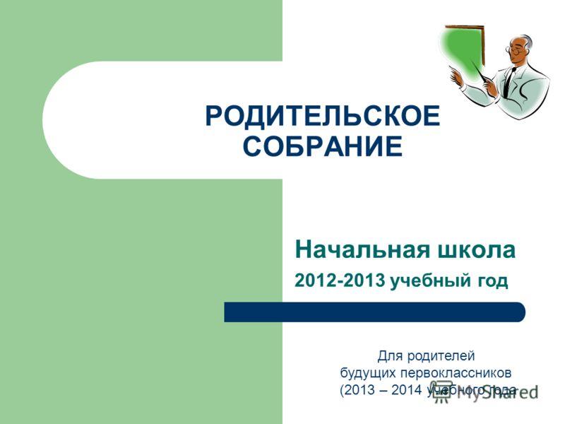 РОДИТЕЛЬСКОЕ СОБРАНИЕ Начальная школа 2012-2013 учебный год Для родителей будущих первоклассников (2013 – 2014 учебного года