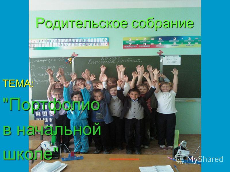Родительское собрание ТЕМА:Портфолио в начальной школе