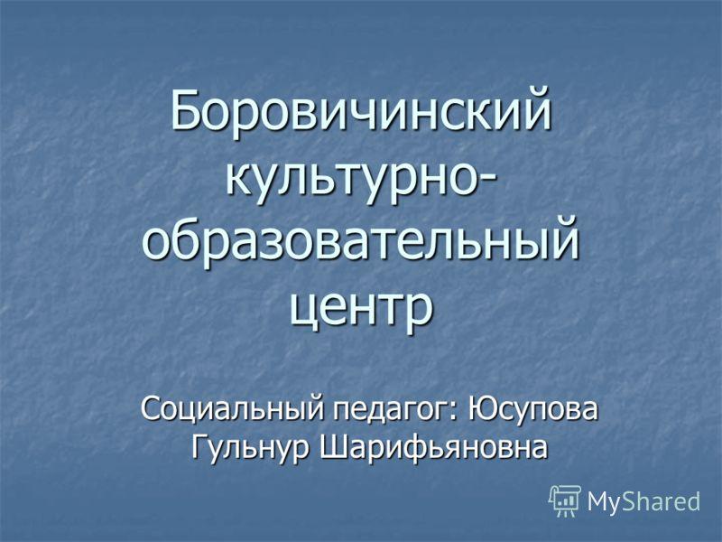 Боровичинский культурно- образовательный центр Социальный педагог: Юсупова Гульнур Шарифьяновна