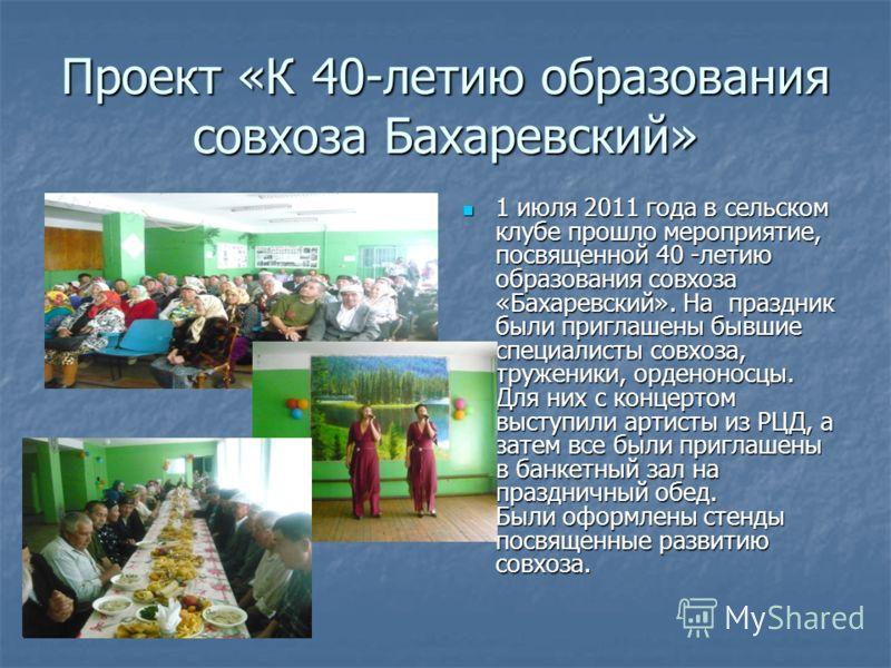 Проект «К 40-летию образования совхоза Бахаревский» 1 июля 2011 года в сельском клубе прошло мероприятие, посвященной 40 -летию образования совхоза «Бахаревский». На праздник были приглашены бывшие специалисты совхоза, труженики, орденоносцы. Для них