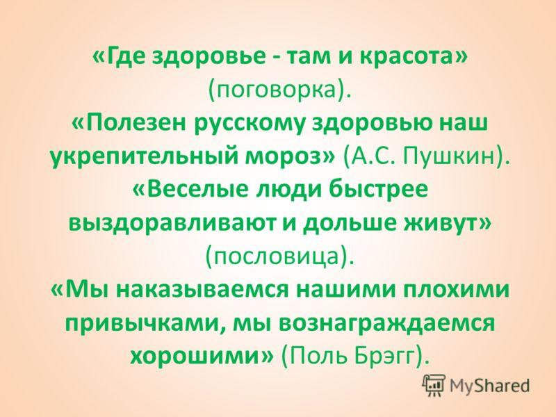 «Где здоровье - там и красота» (поговорка). «Полезен русскому здоровью наш укрепительный мороз» (А.С. Пушкин). «Веселые люди быстрее выздоравливают и дольше живут» (пословица). «Мы наказываемся нашими плохими привычками, мы вознаграждаемся хорошими»