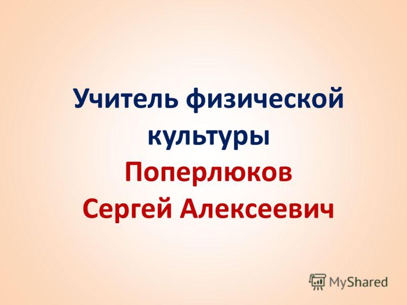 Учитель физической культуры Поперлюков Сергей Алексеевич