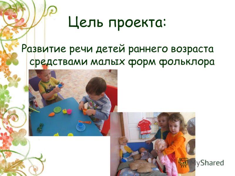 Цель проекта: Развитие речи детей раннего возраста средствами малых форм фольклора
