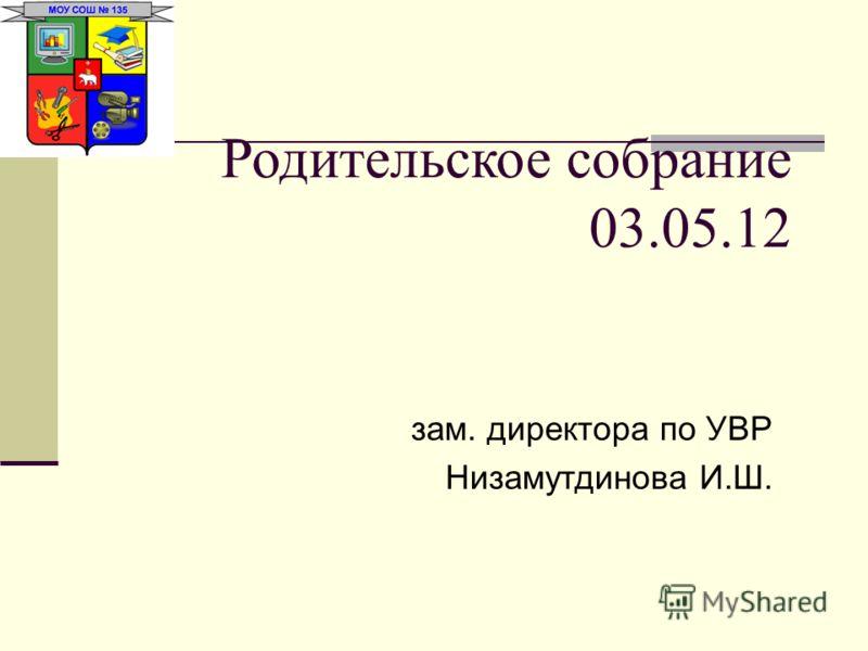Родительское собрание 03.05.12 зам. директора по УВР Низамутдинова И.Ш.