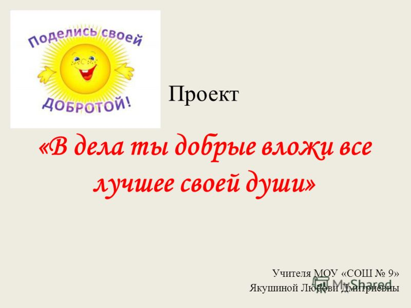 Проект «В дела ты добрые вложи все лучшее своей души» Учителя МОУ «СОШ 9» Якушиной Любови Дмитриевны