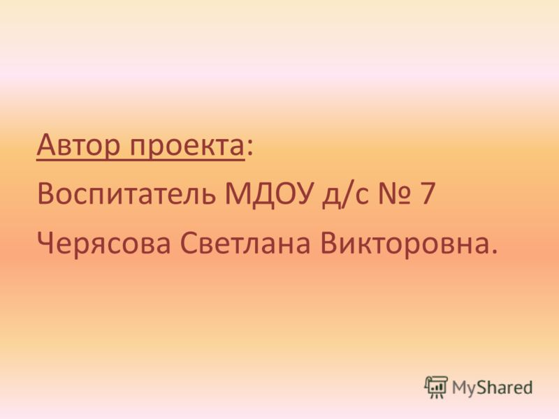 Автор проекта: Воспитатель МДОУ д/с 7 Черясова Светлана Викторовна.