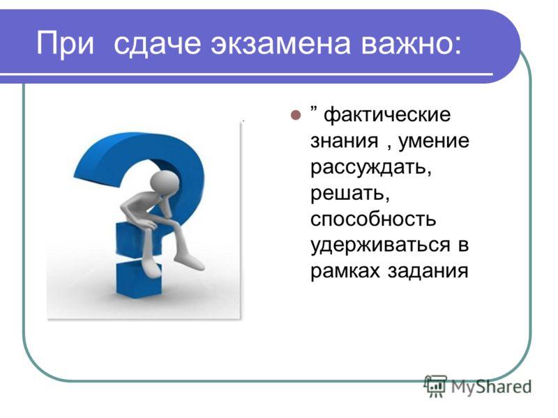 При сдаче экзамена важно: фактические знания, умение рассуждать, решать, способность удерживаться в рамках задания