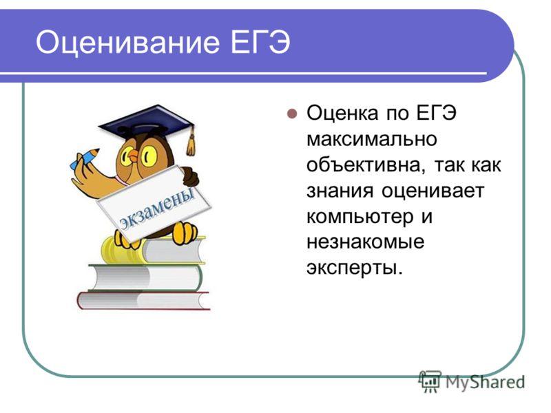 Оценивание ЕГЭ Оценка по ЕГЭ максимально объективна, так как знания оценивает компьютер и незнакомые эксперты.