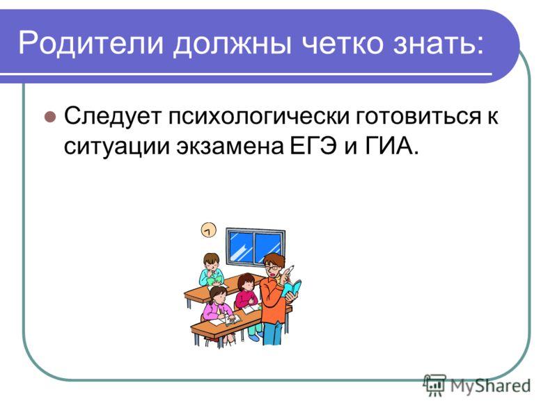 Родители должны четко знать: Следует психологически готовиться к ситуации экзамена ЕГЭ и ГИА.