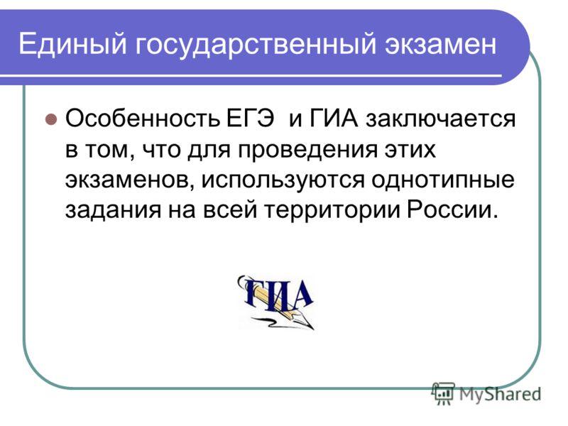 Единый государственный экзамен Особенность ЕГЭ и ГИА заключается в том, что для проведения этих экзаменов, используются однотипные задания на всей территории России.