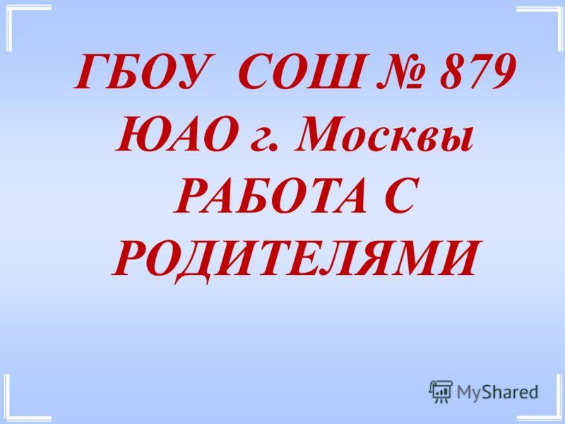 ГБОУ СОШ 879 ЮАО г. Москвы РАБОТА С РОДИТЕЛЯМИ