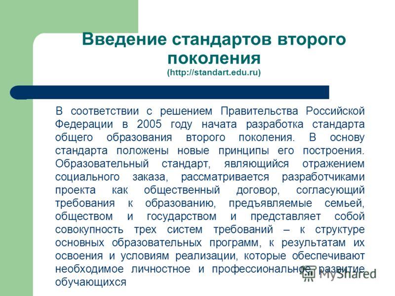 Введение стандартов второго поколения (http://standart.edu.ru) В соответствии с решением Правительства Российской Федерации в 2005 году начата разработка стандарта общего образования второго поколения. В основу стандарта положены новые принципы его п