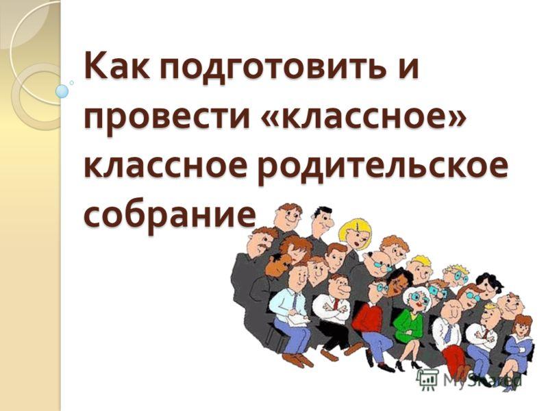 Как подготовить и провести « классное » классное родительское собрание
