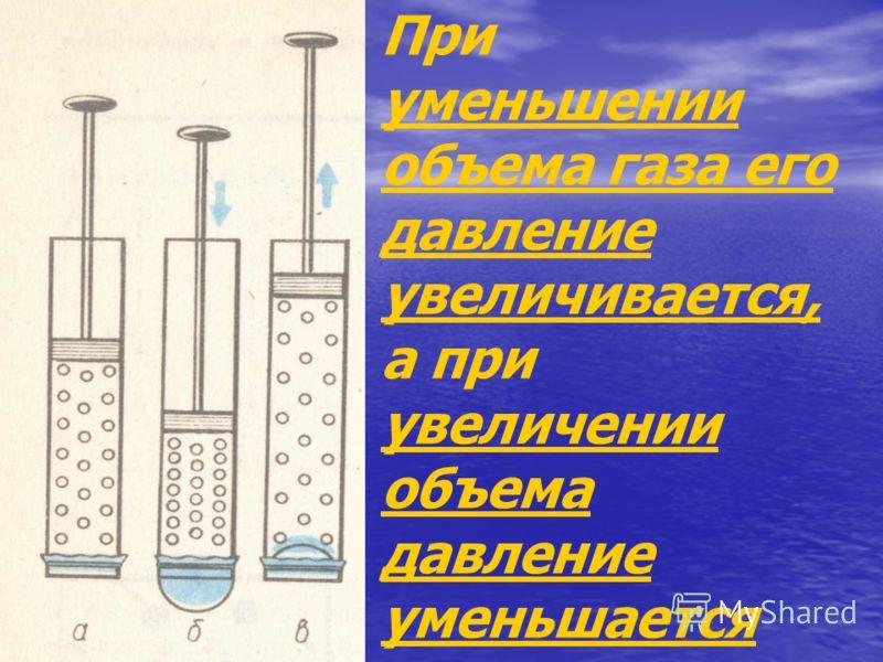 При уменьшении объема газа его давление увеличивается, а при увеличении объема давление уменьшается