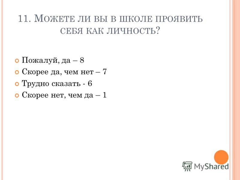 11. М ОЖЕТЕ ЛИ ВЫ В ШКОЛЕ ПРОЯВИТЬ СЕБЯ КАК ЛИЧНОСТЬ ? Пожалуй, да – 8 Скорее да, чем нет – 7 Трудно сказать - 6 Скорее нет, чем да – 1