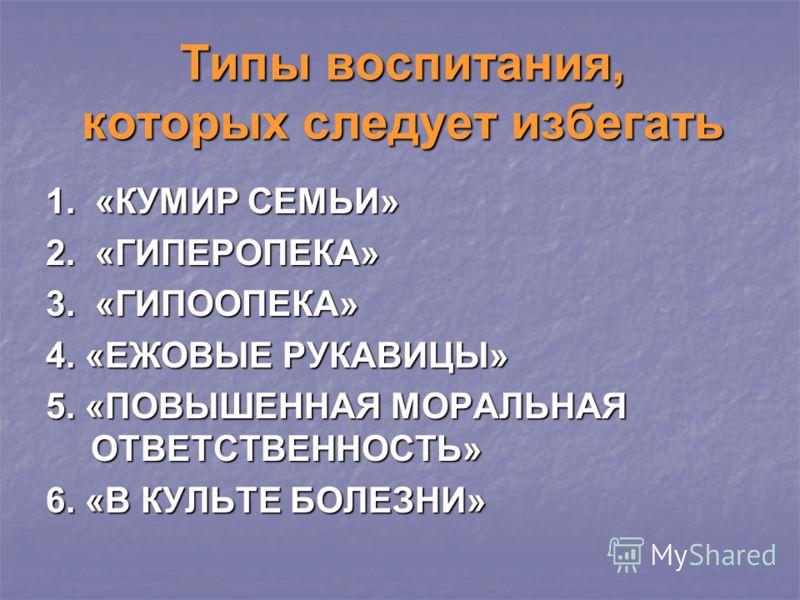 Типы воспитания, которых следует избегать 1. «КУМИР СЕМЬИ» 2. «ГИПЕРОПЕКА» 3. «ГИПООПЕКА» 4. «ЕЖОВЫЕ РУКАВИЦЫ» 5. «ПОВЫШЕННАЯ МОРАЛЬНАЯ ОТВЕТСТВЕННОСТЬ» 6. «В КУЛЬТЕ БОЛЕЗНИ»