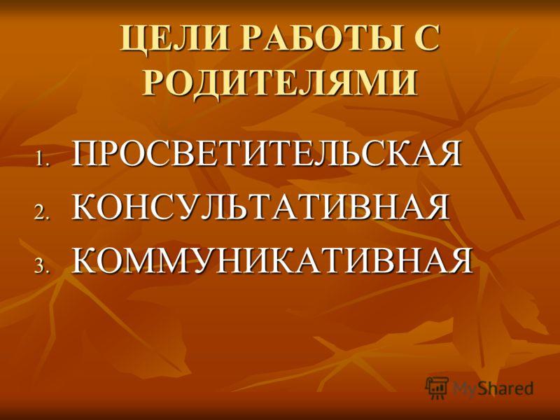 ЦЕЛИ РАБОТЫ С РОДИТЕЛЯМИ 1. П РОСВЕТИТЕЛЬСКАЯ 2. К ОНСУЛЬТАТИВНАЯ 3. К ОММУНИКАТИВНАЯ