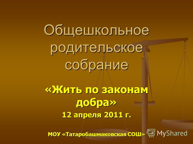 Общешкольное родительское собрание «Жить по законам добра» 12 апреля 2011 г. МОУ «Татаробашмаковская СОШ»