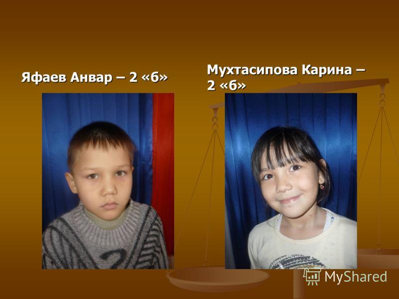 Яфаев Анвар – 2 «б» Мухтасипова Карина – 2 «б»