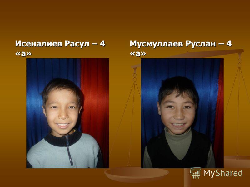 Исеналиев Расул – 4 «а» Мусмуллаев Руслан – 4 «а»
