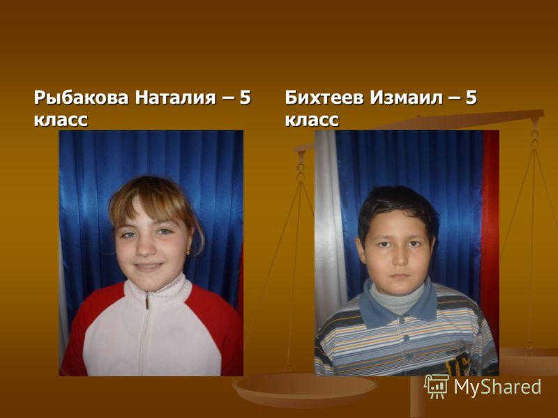 Рыбакова Наталия – 5 класс Бихтеев Измаил – 5 класс