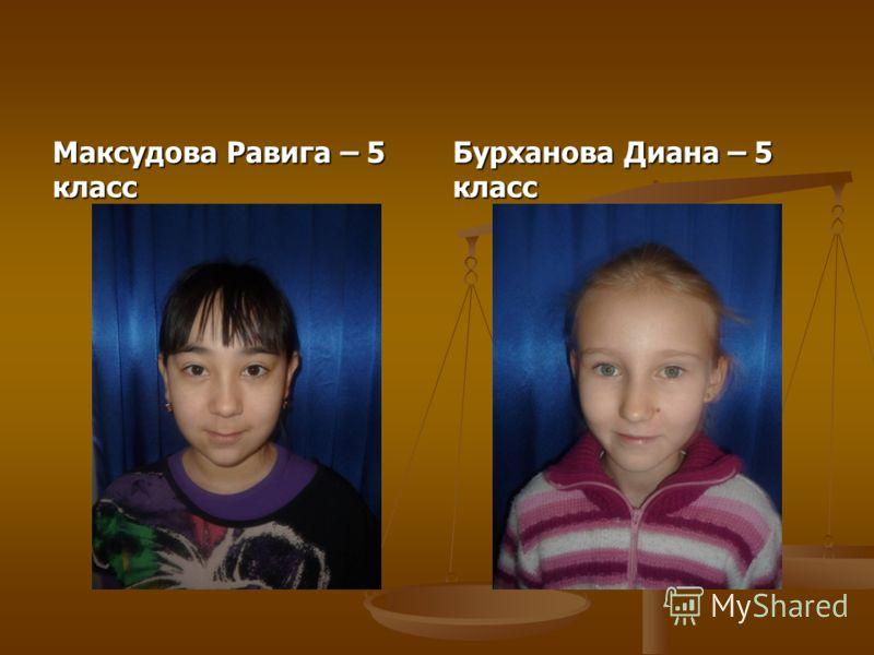 Максудова Равига – 5 класс Бурханова Диана – 5 класс
