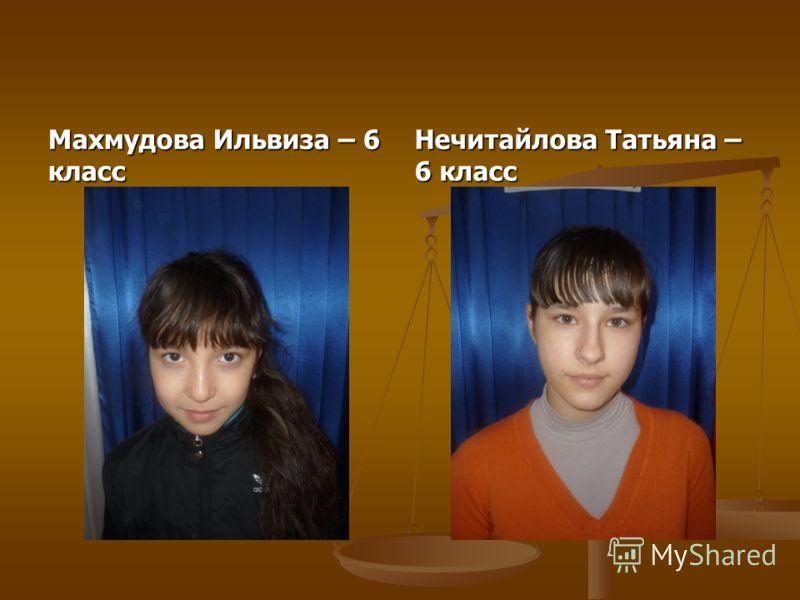 Махмудова Ильвиза – 6 класс Нечитайлова Татьяна – 6 класс