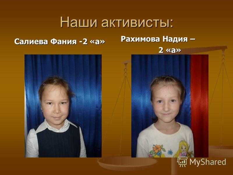 Наши активисты: Салиева Фания -2 «а» Рахимова Надия – 2 «а»