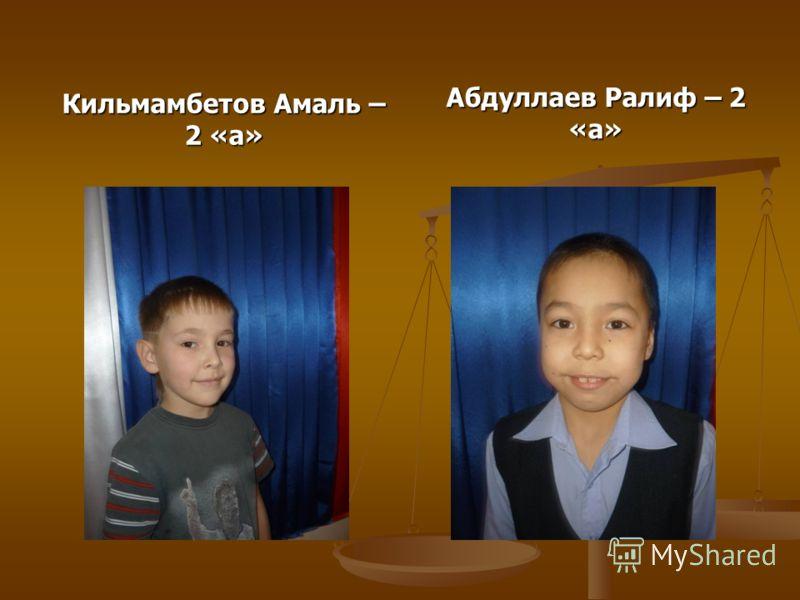 Кильмамбетов Амаль – 2 «а» Абдуллаев Ралиф – 2 «а»
