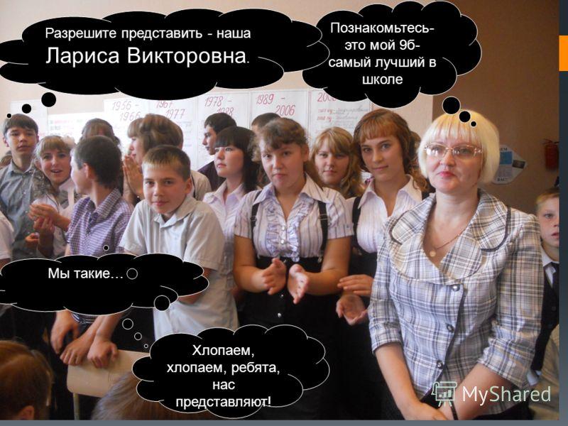 Познакомьтесь- это мой 9б- самый лучший в школе Мы такие… Разрешите представить - наша Лариса Викторовна. Хлопаем, хлопаем, ребята, нас представляют!