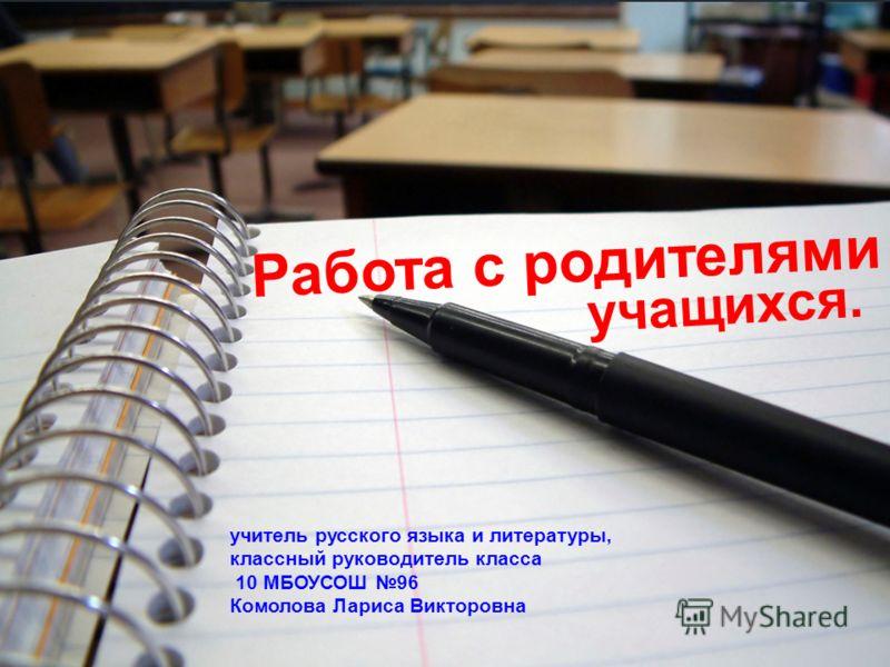 учитель русского языка и литературы, классный руководитель класса 10 МБОУСОШ 96 Комолова Лариса Викторовна Работа с родителями учащихся.