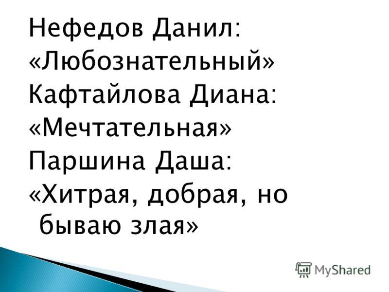 Нефедов Данил: «Любознательный» Кафтайлова Диана: «Мечтательная» Паршина Даша: «Хитрая, добрая, но бываю злая»