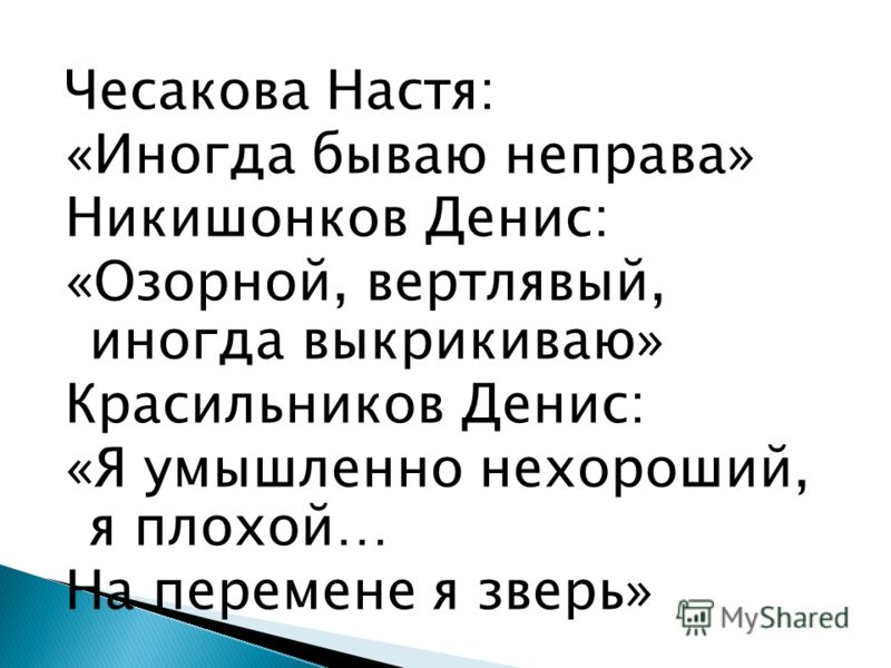 Чесакова Настя: «Иногда бываю неправа» Никишонков Денис: «Озорной, вертлявый, иногда выкрикиваю» Красильников Денис: «Я умышленно нехороший, я плохой… На перемене я зверь»