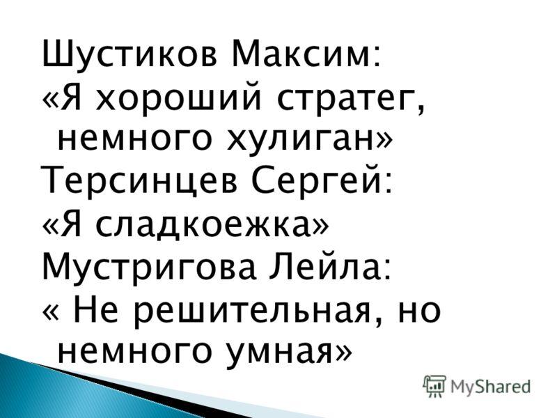 Шустиков Максим: «Я хороший стратег, немного хулиган» Терсинцев Сергей: «Я сладкоежка» Мустригова Лейла: « Не решительная, но немного умная»