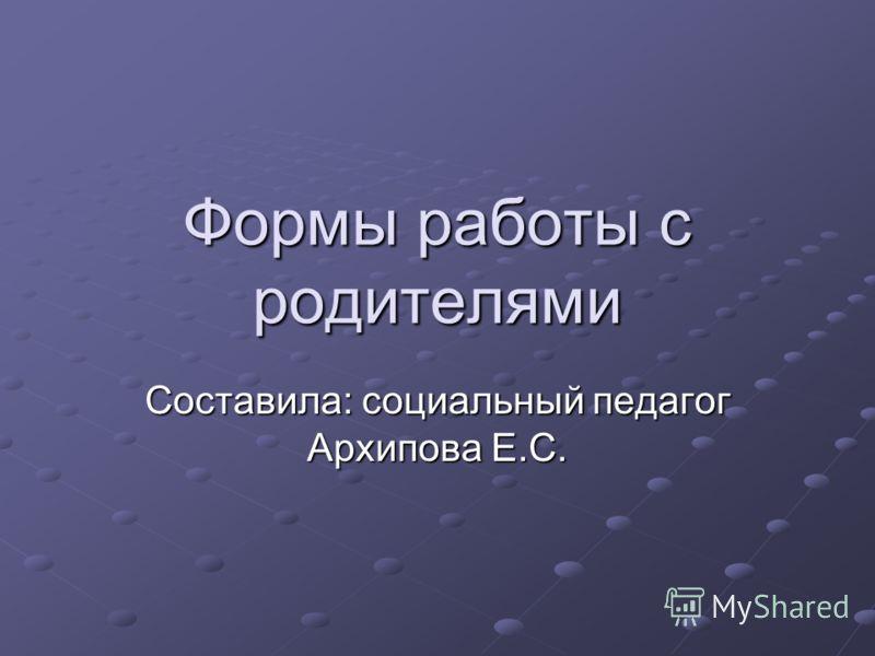 Формы работы с родителями Составила: социальный педагог Архипова Е.С.