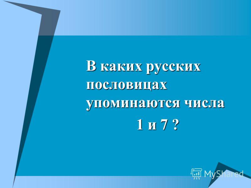 В каких русских пословицах упоминаются числа 1 и 7 ?